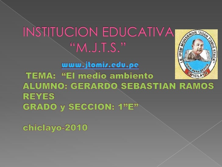 """INSTITUCION EDUCATIVA             """"M.J.T.S.""""www.jtomis.edu.pe TEMA:  """"El medio ambientoALUMNO: GERARDO SEBASTIAN RAMOS REY..."""