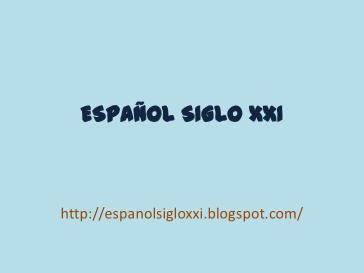 ESPAÑOL SIGLO XXI<br />http://espanolsigloxxi.blogspot.com/<br />
