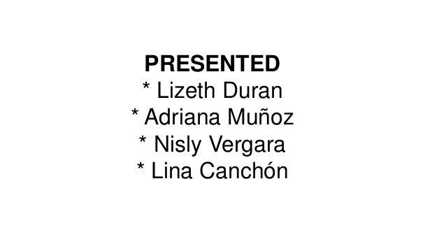 PRESENTED  * Lizeth Duran* Adriana Muñoz * Nisly Vergara * Lina Canchón