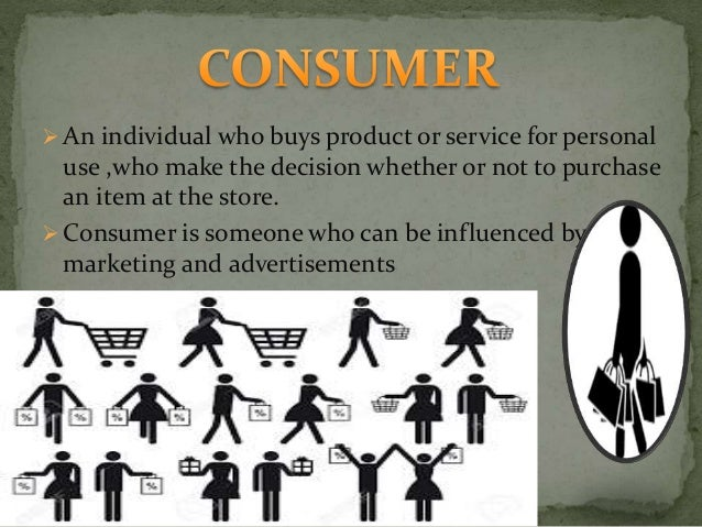  An individual who buys product or service for personal use ,who make the decision whether or not to purchase an item at ...
