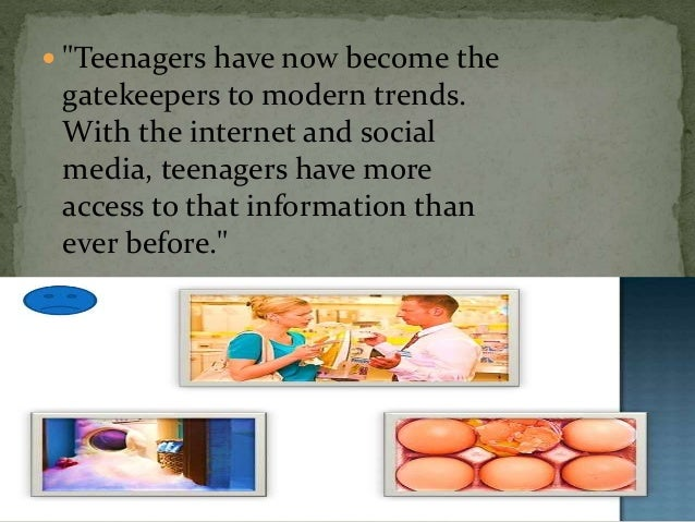 """ """"Teenagers have now become the gatekeepers to modern trends. With the internet and social media, teenagers have more acc..."""