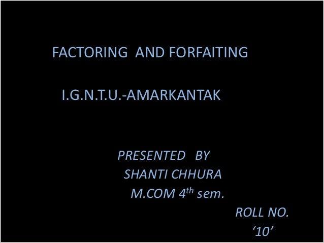 FACTORING AND FORFAITING I.G.N.T.U.-AMARKANTAK        PRESENTED BY         SHANTI CHHURA          M.COM 4th sem.          ...