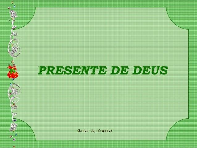 PRESENTE DE DEUSPRESENTE DE DEUSPRESENTE DE DEUS