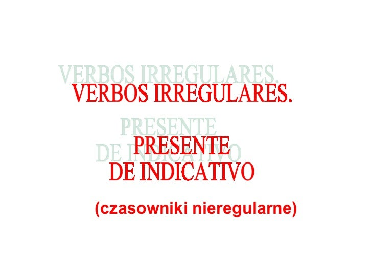 (czasowniki nieregularne) VERBOS IRREGULARES.  PRESENTE  DE INDICATIVO