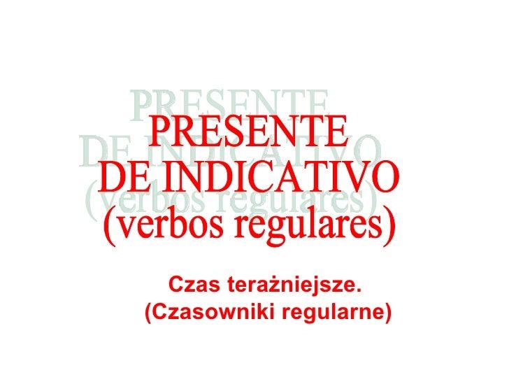 PRESENTE  DE INDICATIVO (verbos regulares) C zas tera żniejsze.  (Czasowniki regularne )