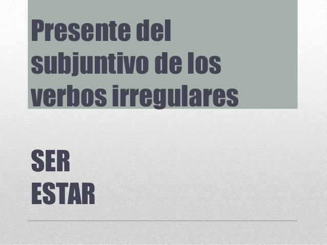 Presente del subjuntivo de los verbos irregulares SER ESTAR