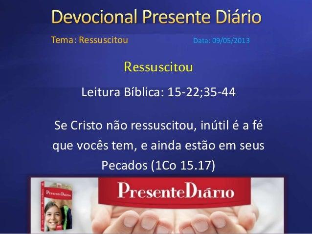 Ressuscitou Leitura Bíblica: 15-22;35-44 Se Cristo não ressuscitou, inútil é a fé que vocês tem, e ainda estão em seus Pec...