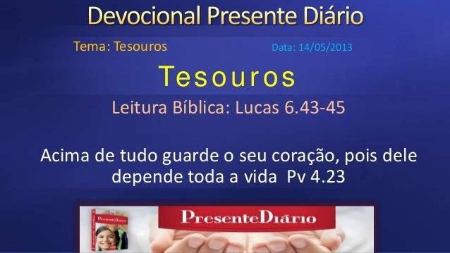 TesourosLeitura Bíblica: Lucas 6.43-45Acima de tudo guarde o seu coração, pois deledepende toda a vida Pv 4.23Tema: Tesour...
