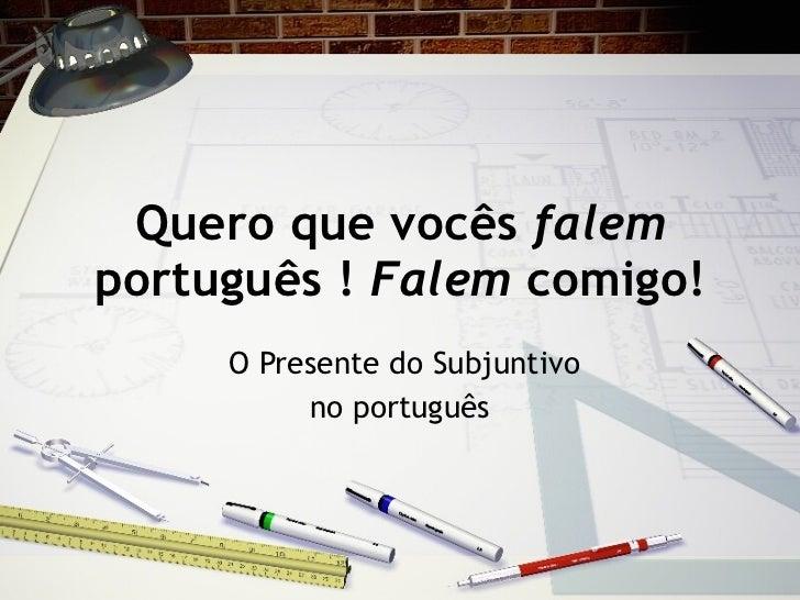 Quero que voc ês  falem  português !  Falem  comigo! O Presente do Subjuntivo no portugu ês