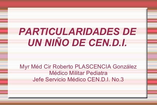 PARTICULARIDADES DE UN NIÑO DE CEN.D.I. Myr Méd Cir Roberto PLASCENCIA González Médico Militar Pediatra Jefe Servicio Médi...