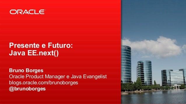 Presente e Futuro: Java EE.next() Bruno Borges Oracle Product Manager e Java Evangelist blogs.oracle.com/brunoborges @brun...