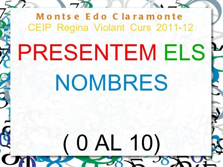 Montse Edo Claramonte CEIP Regina Violant Curs 2011-12 PRESENTEM   ELS   NOMBRES ( 0 AL 10)