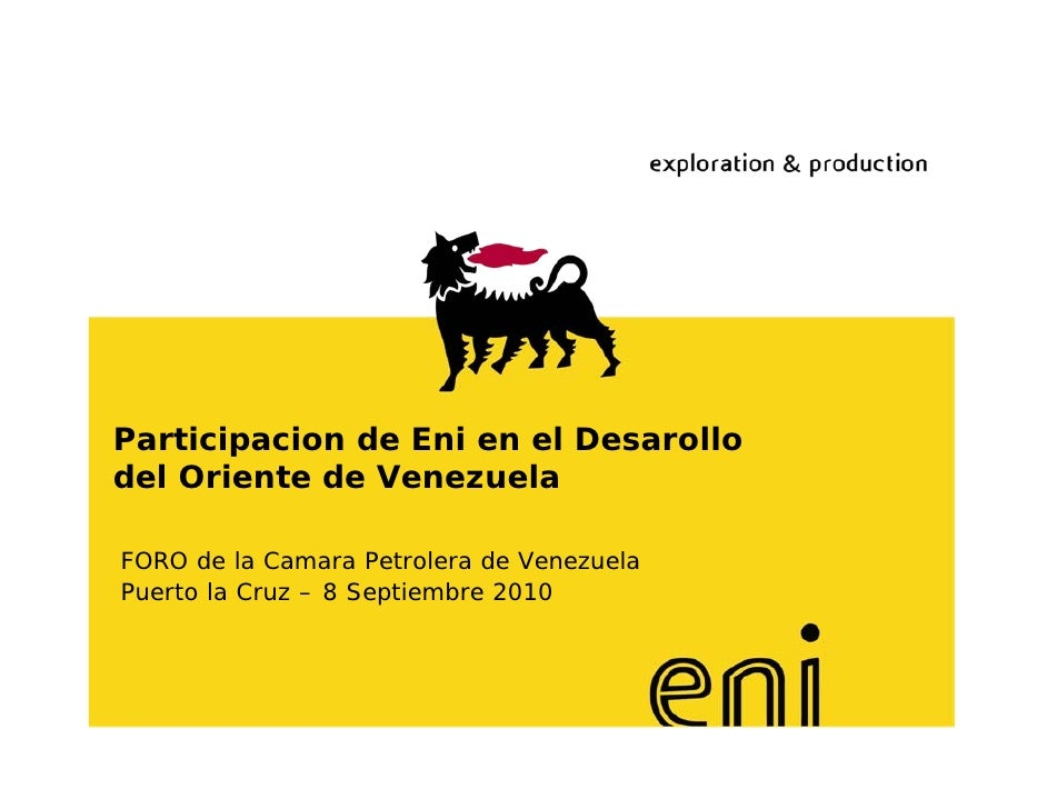 Participacion de Eni en el Desarollo del Oriente de Venezuela  FORO de la Camara Petrolera de Venezuela Puerto la Cruz – 8...