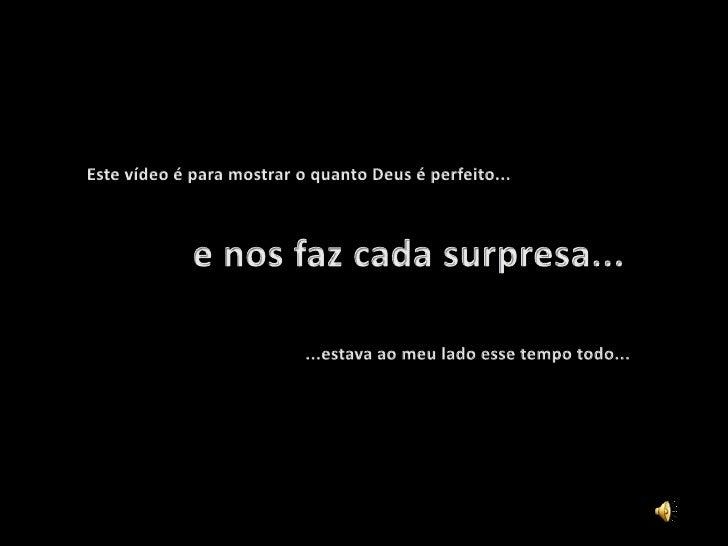 Este vídeo é para mostrar o quanto Deus é perfeito...<br />           e nos faz cada surpresa...<br />...estava ao meu lad...