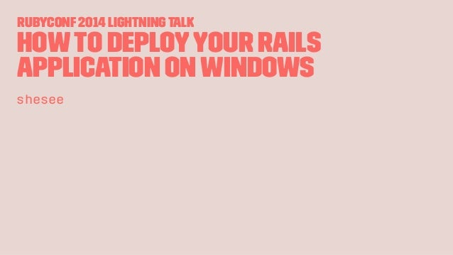 RubyConf2014 LightningTalk Howto deployyour Rails application onWindows shesee