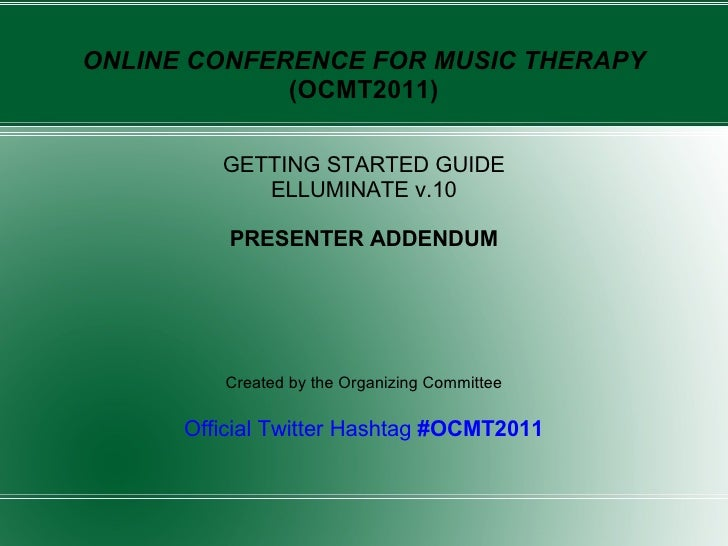 ONLINE CONFERENCE FOR MUSIC THERAPY  (OCMT2011) GETTING STARTED GUIDE ELLUMINATE v.10 PRESENTER ADDENDUM Created by the Or...