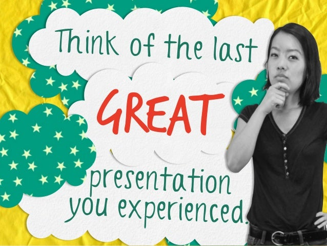 Think of the last  great presentation you experienced.