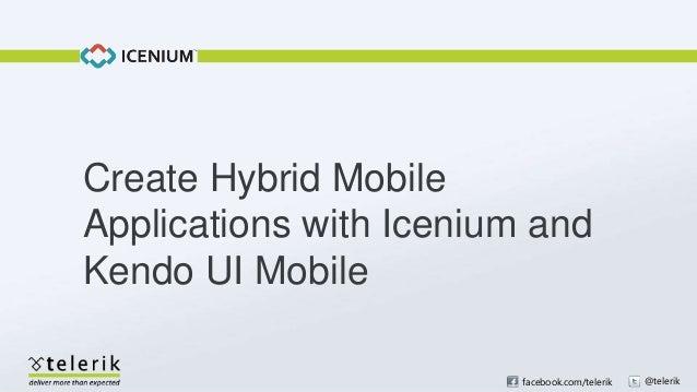 Create Hybrid MobileApplications with Icenium andKendo UI Mobile                         facebook.com/telerik   @telerik