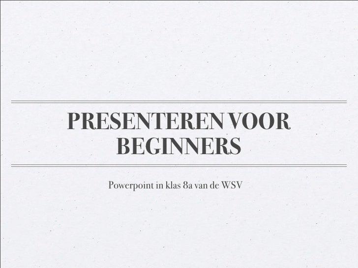 PRESENTEREN VOOR     BEGINNERS   Powerpoint in klas 8a van de WSV