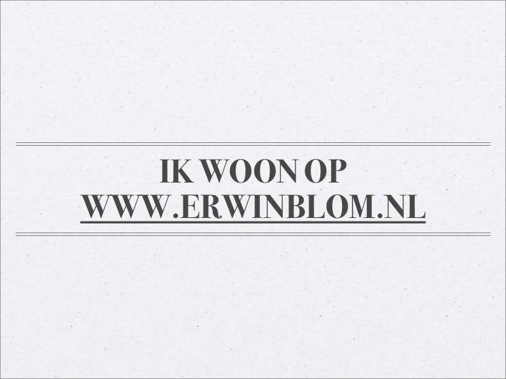 IK WOON OP WWW.ERWINBLOM.NL