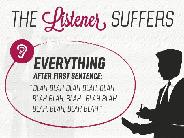 """"""" THE Listener SUFFERS EVERYTHING AFTER FIRST SENTENCE: """" BLAH BLAH BLAH BLAH, BLAH BLAH BLAH, BLAH , BLAH BLAH BLAH, BLAH..."""