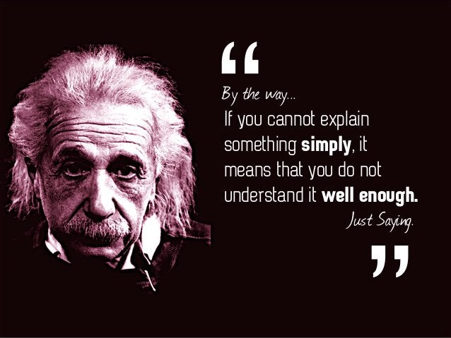 """If you cannot explain something simply, it means that you do not understand it well enough. """"By the way... Just Saying."""