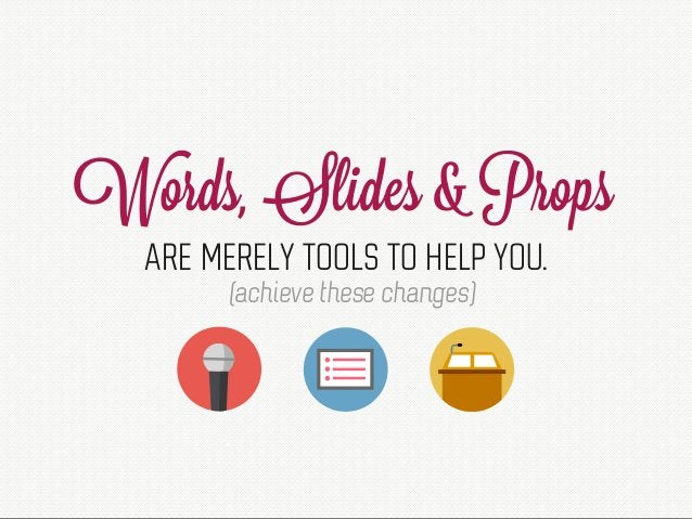 Words, Slides & Props ARE MERELY TOOLS TO HELP YOU. (achieve these changes)