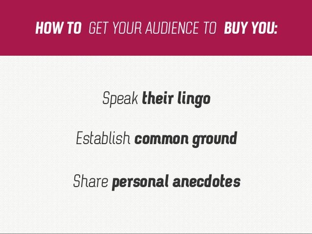 HOW TO GET YOUR AUDIENCE TO BUY YOU: Speak their lingo Establish common ground Share personal anecdotes