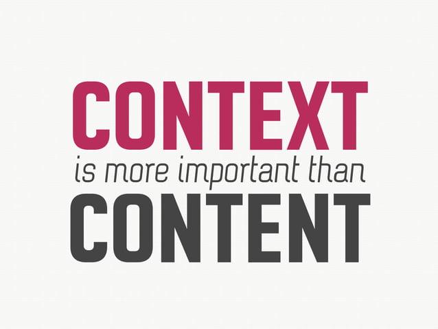 CONTEXTis more important than CONTENT