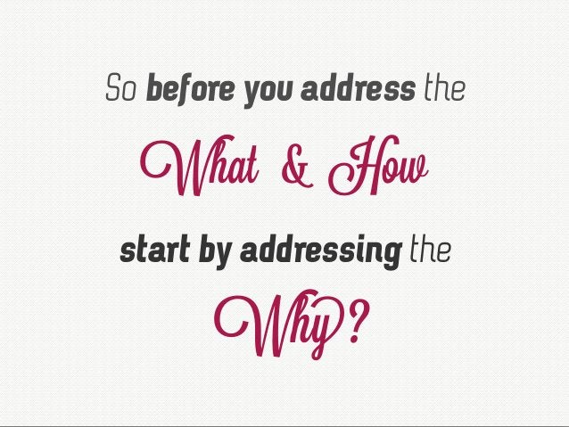 So before you address the What & How start by addressing the Why?