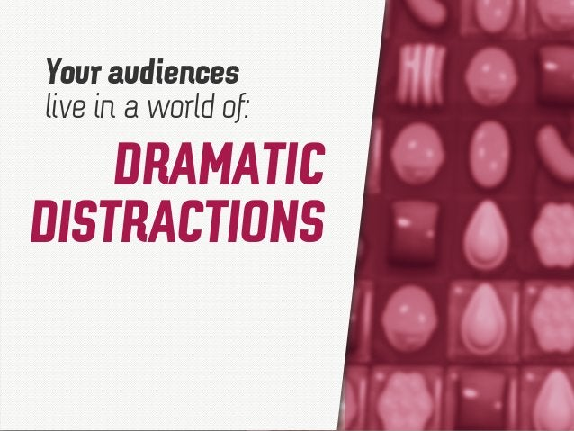 DRAMATIC DISTRACTIONS Your audiences live in a world of: