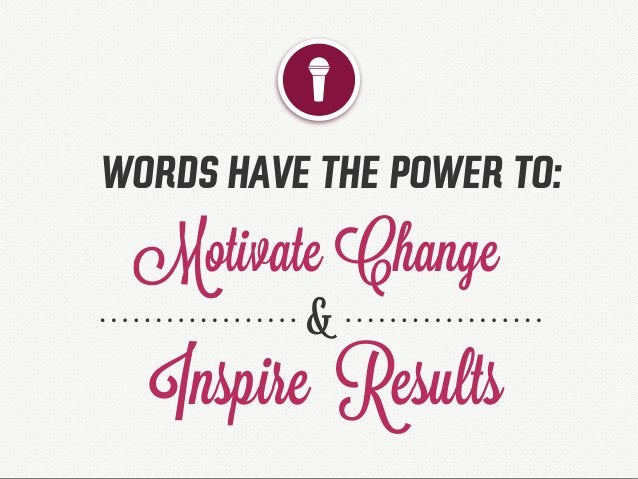 WORDS HAVE THE POWER TO: Motivate Change Inspire Results &
