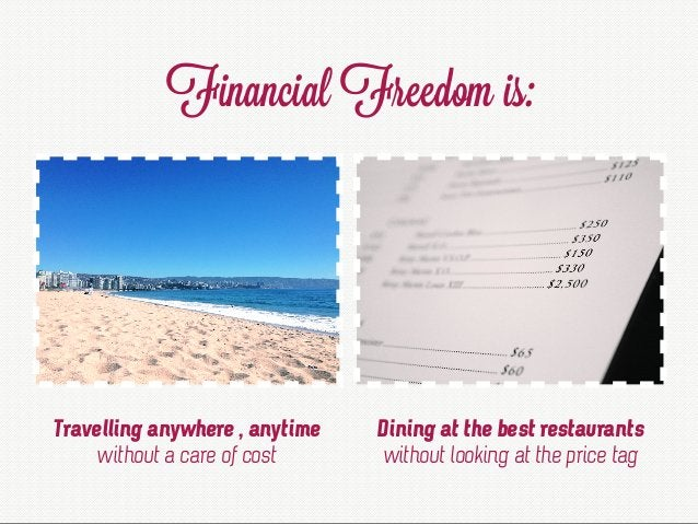Financial Freedom is: Travelling anywhere , anytime without a care of cost Dining at the best restaurants without looking ...