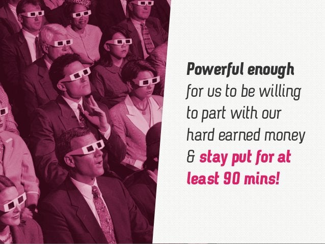 Powerful enough for us to be willing to part with our hard earned money & stay put for at least 90 mins!