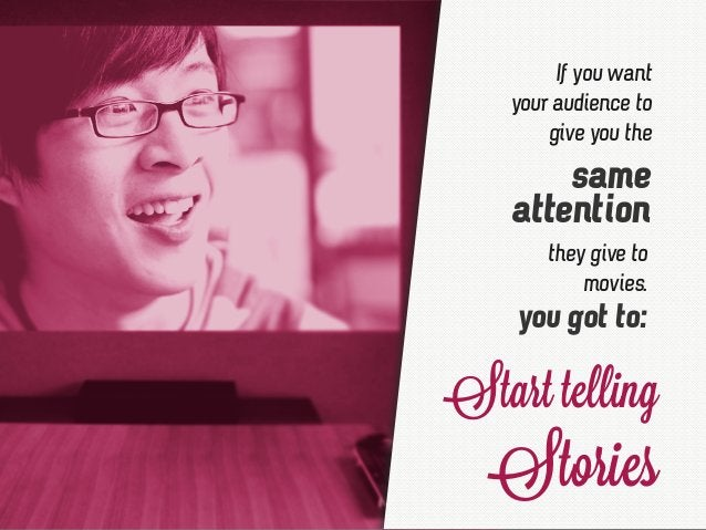 they give to movies. same attention If you want your audience to give you the you got to: Start telling Stories