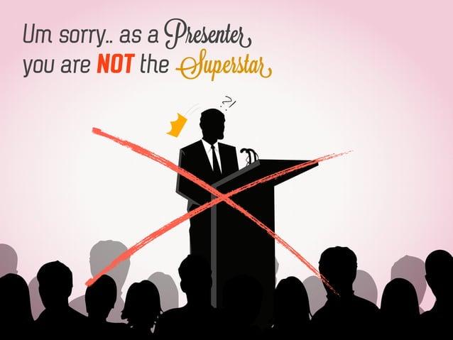 Um sorry.. as a Presenter you are NOT the Superstar ?!