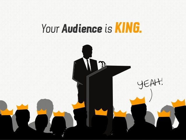 Your Audience is KING. YEAH!