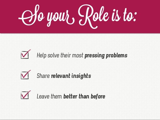 Help solve their most pressing problems Share relevant insights Leave them better than before