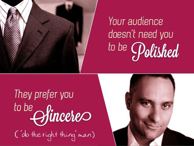 """Your audience doesn't need you to be Polished They prefer you to be Sincere ( """"do the right thing"""" man.)"""