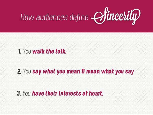 How audiences define Sincerity 1. You walk the talk. 2. 3. You have their interests at heart. You say what you mean & mean...