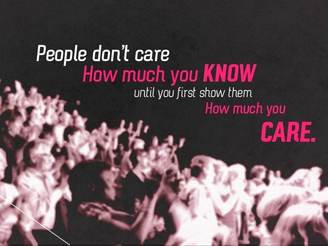 People don't care How much you KNOW How much you CARE. until you first show them