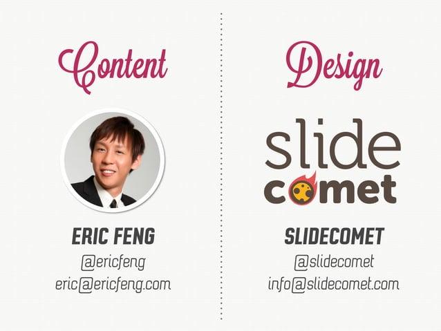 Content Design ERIC FENG SLIDECOMET eric@ericfeng.com @ericfeng info@slidecomet.com @slidecomet