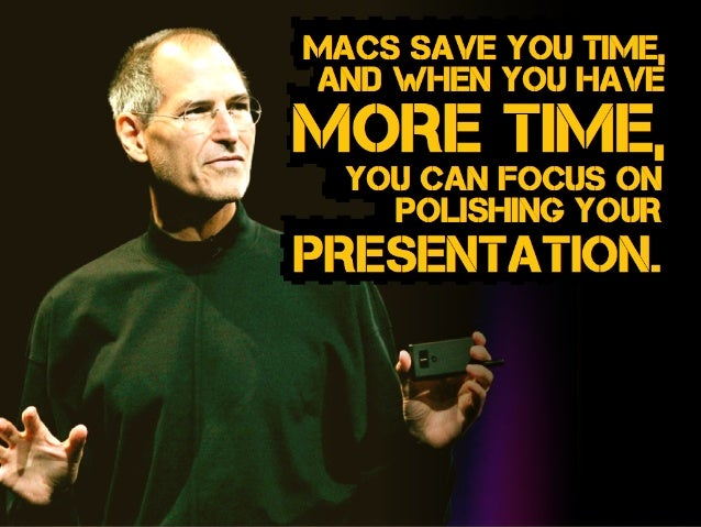 Macs save you time, and when you have more time, you can focus on polishing your presentation.