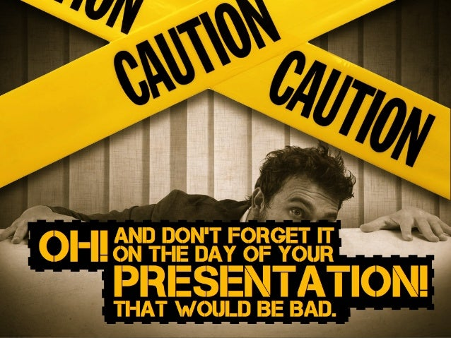 oh!and DON'T FORGET IT ON THE DAY OF YOUR PRESENTATION!that would Be Bad.