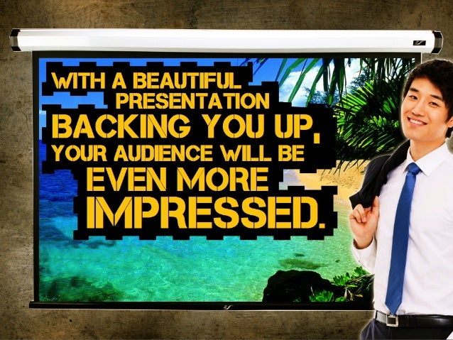 with a Beautiful presentation Backing you up, your audience will Be even more impressed.
