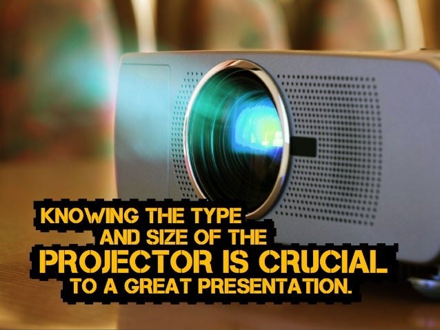 to a great presentation. projector is crucial and size of the Knowing the type