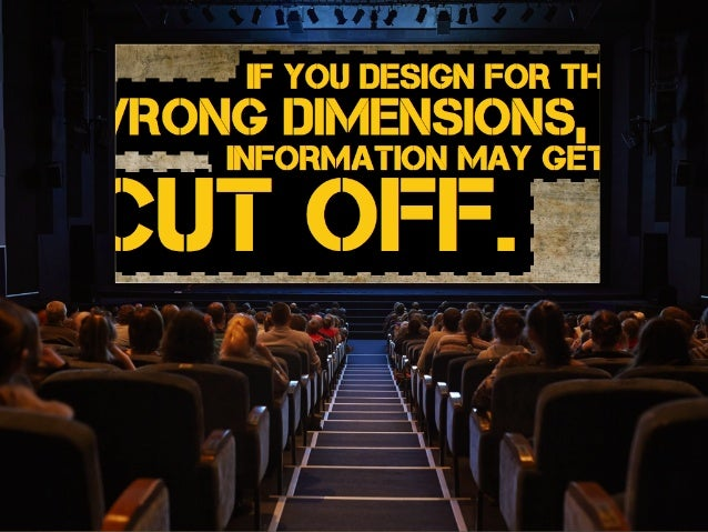 If you design for the wrong dimensions, information may get cut off.
