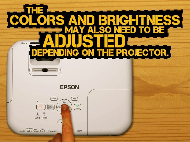 may also need to Be colors and Brightness adjusteddepending on the projector. the