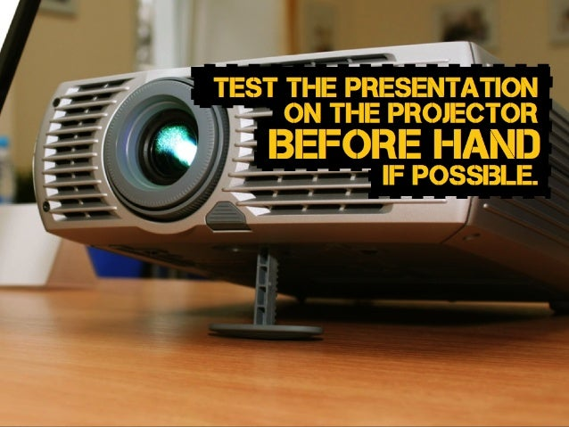 Before hand test the presentation on the projector if possible.