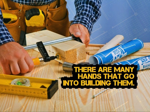 there are many hands that go into Building THEM.